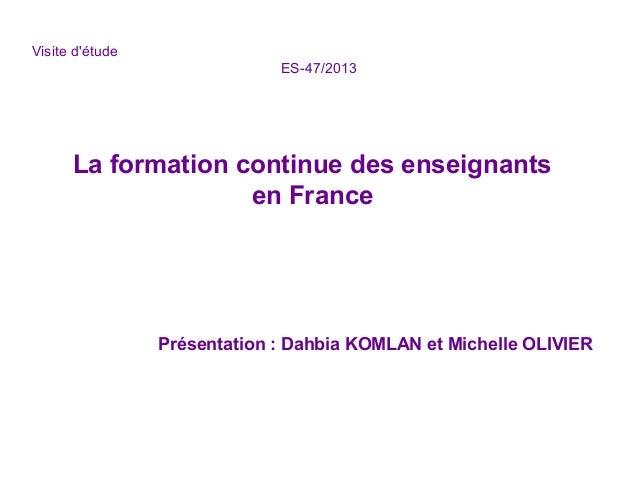 Visite d'étude ES-47/2013 La formation continue des enseignants en France Présentation : Dahbia KOMLAN et Michelle OLIVIER