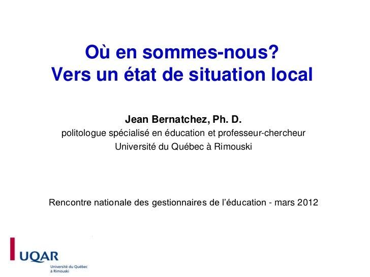 Où en sommes-nous?Vers un état de situation local                  Jean Bernatchez, Ph. D.   politologue spécialisé en édu...