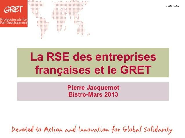 Date - LieuLa RSE des entreprises françaises et le GRET      Pierre Jacquemot      Bistro-Mars 2013