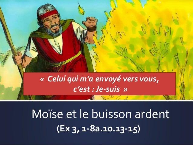 Moïse et le buisson ardent (Ex 3, 1-8a.10.13-15) « Celui qui m'a envoyé vers vous, c'est : Je-suis »