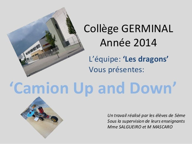 Collège GERMINAL Année 2014 'Camion Up and Down' Un travail réalisé par les élèves de 5ème Sous la supervision de leurs en...