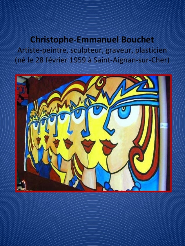 Christophe-Emmanuel Bouchet Artiste-peintre, sculpteur, graveur, plasticien (né le 28 février 1959 à Saint-Aignan-sur-Cher)