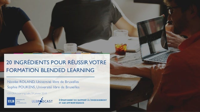 20 INGRÉDIENTS POUR RÉUSSIRVOTRE FORMATION BLENDED LEARNING Nicolas ROLAND, Université libre de Bruxelles Sophie POUKENS, ...
