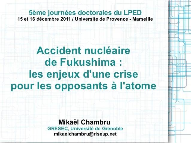 5ème journées doctorales du LPED  15 et 16 décembre 2011 / Université de Provence - Marseille  Accident nucléaire de Fukus...
