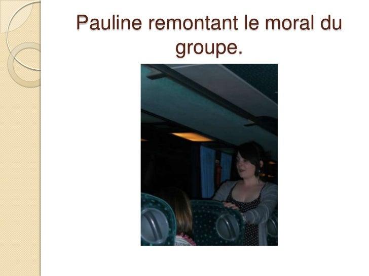 Pauline remontant le moral du groupe. <br />