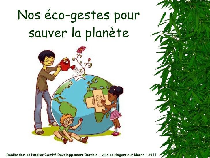 Nos éco-gestes pour sauver la planète Réalisation de l'atelier Comité Développement Durable – ville de Nogent-sur-Marne – ...