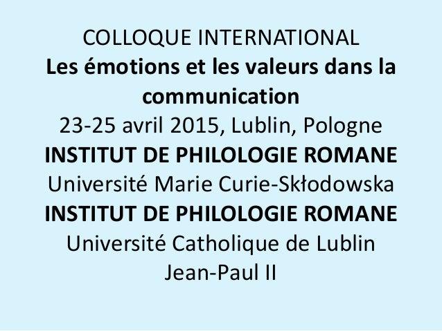 COLLOQUE INTERNATIONAL Les émotions et les valeurs dans la communication 23-25 avril 2015, Lublin, Pologne INSTITUT DE PHI...
