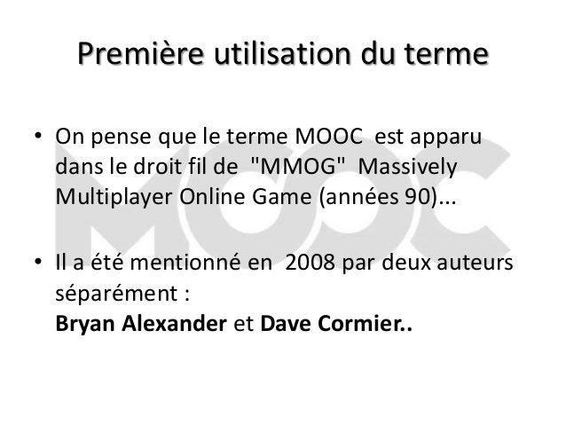 """Première utilisation du terme • On pense que le terme MOOC est apparu dans le droit fil de """"MMOG"""" Massively Multiplayer On..."""