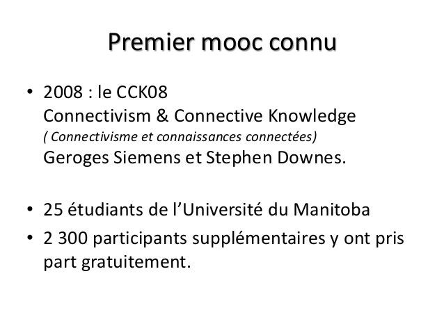 Premier mooc connu • 2008 : le CCK08 Connectivism & Connective Knowledge ( Connectivisme et connaissances connectées) Gero...