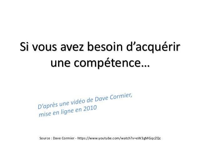 Si vous avez besoin d'acquérir une compétence… Source : Dave Cormier - https://www.youtube.com/watch?v=eW3gMGqcZQc