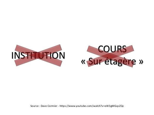 INSTITUTION COURS « Sur étagère » Source : Dave Cormier - https://www.youtube.com/watch?v=eW3gMGqcZQc