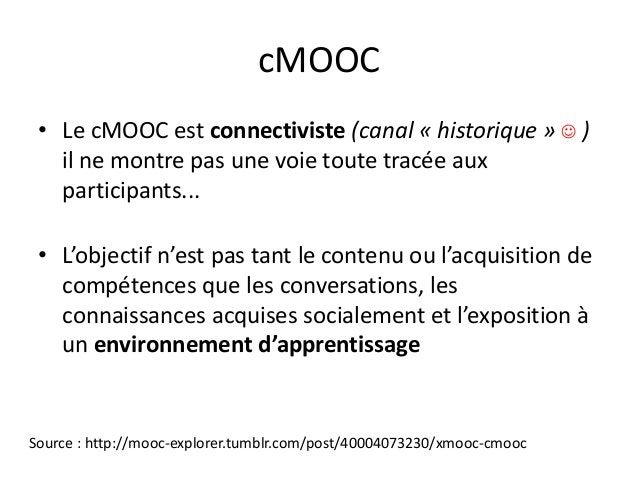 cMOOC • Le cMOOC est connectiviste (canal « historique »  ) il ne montre pas une voie toute tracée aux participants... • ...