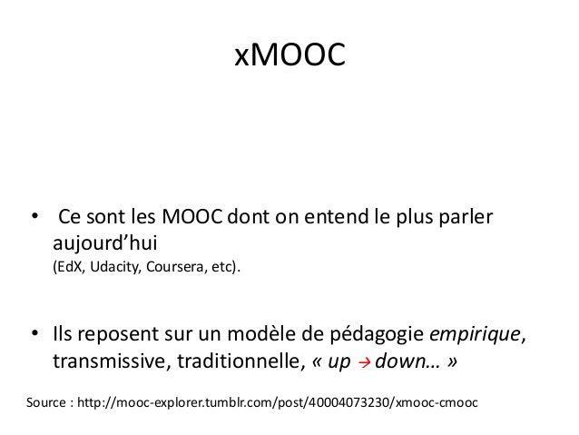 xMOOC • Ce sont les MOOC dont on entend le plus parler aujourd'hui (EdX, Udacity, Coursera, etc). • Ils reposent sur un mo...