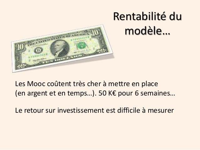 Rentabilité du modèle… Les Mooc coûtent très cher à mettre en place (en argent et en temps…). 50 K€ pour 6 semaines… Le re...