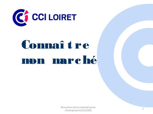 Connaî t re mon marché 1 Rencontres de la création/reprise d'entreprises 01/12/2016