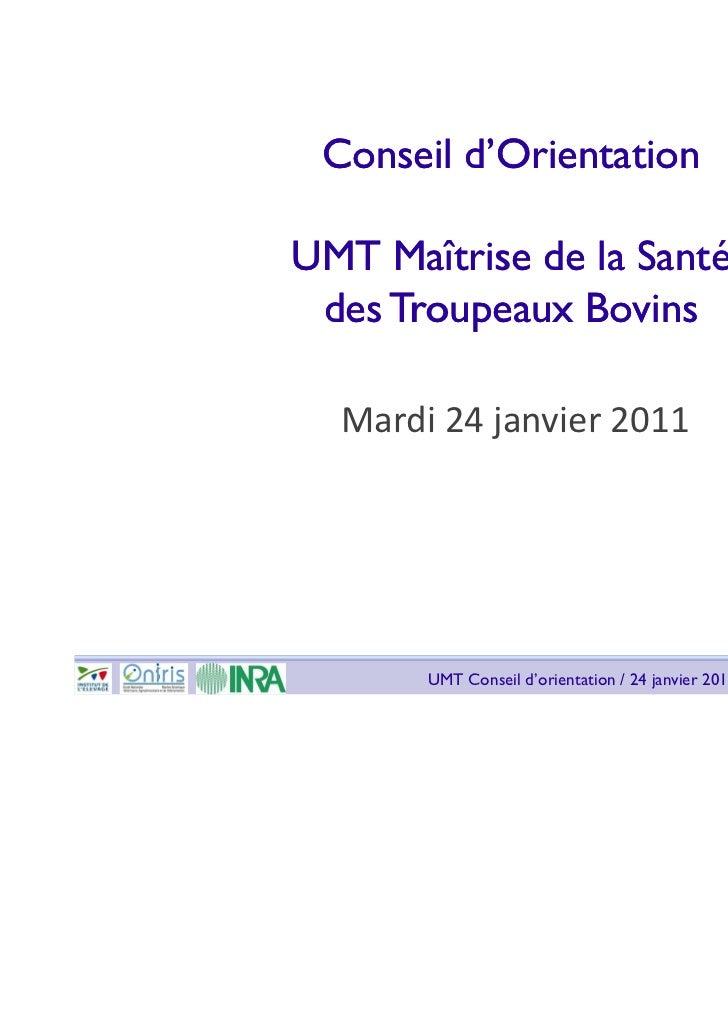 Conseil d'OrientationUMT Maîtrise de la Santé des Troupeaux Bovins  Mardi 24 janvier 2011       UMT Conseil d'orientation ...