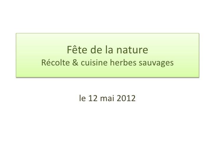 Fête de la natureRécolte & cuisine herbes sauvages         le 12 mai 2012