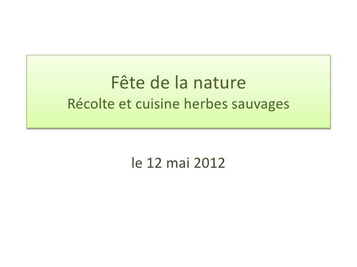 Fête de la natureRécolte et cuisine herbes sauvages         le 12 mai 2012