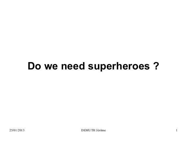 Do we need superheroes ?  25/01/2013  DEMUTH Jérôme  1