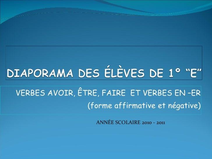 VERBES AVOIR, ÊTRE, FAIRE  ET VERBES EN –ER (forme affirmative et négative) ANNÉE SCOLAIRE 2010 - 2011