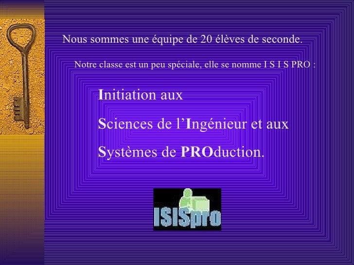 Notre classe est un peu spéciale, elle se nomme I S I S PRO :   Nous sommes une équipe de 20 élèves de seconde. I nitiatio...