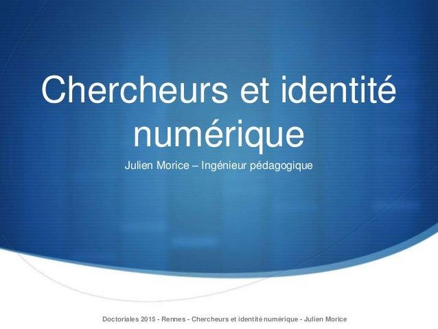 Chercheurs et identité numérique Julien Morice – Ingénieur pédagogique Doctoriales 2015 - Rennes - Chercheurs et identité ...