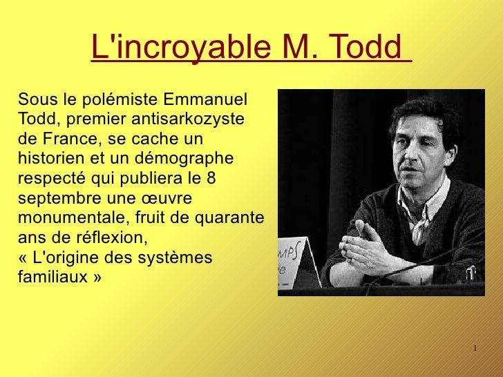 L'incroyable M. Todd  Sous le polémiste Emmanuel Todd, premier antisarkozyste de France, se cache un historien et un démog...