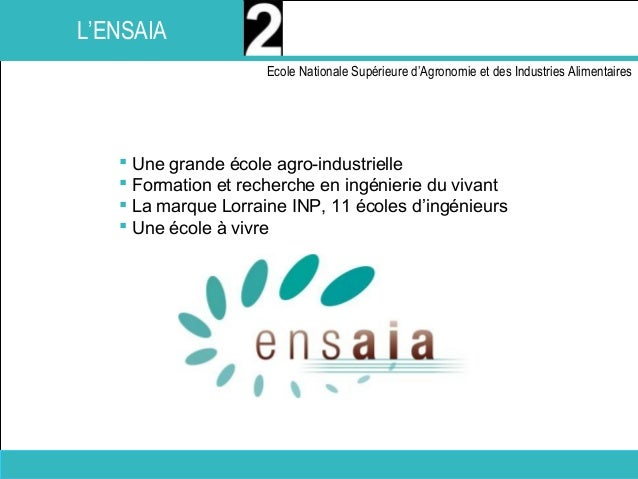 Présentation de l'ENSAIA I Ecole Nationale Supérieure d'Agronomie et des Industries Alimentaires I2016 I 9 L'ENSAIA  Une ...