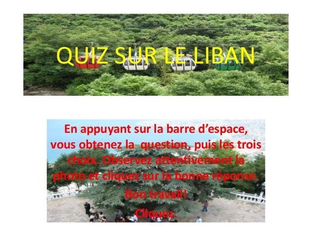 QUIZ SUR LE LIBAN En appuyant sur la barre d'espace, vous obtenez la question, puis les trois choix. Observez attentivemen...