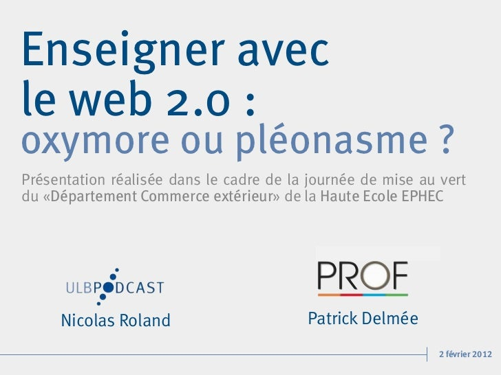Enseigner avecle web 2.0 :oxymore ou pléonasme ?Présentation réalisée dans le cadre de la journée de mise au vertdu «Dépar...