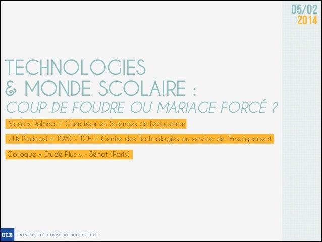 05/02 2014  TECHNOLOGIES & MONDE SCOLAIRE :  COUP DE FOUDRE OU MARIAGE FORCÉ ? Nicolas Roland // Chercheur en Sciences de ...