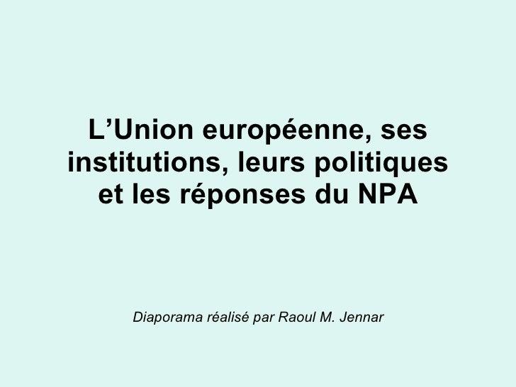 L'Union européenne, ses institutions, leurs politiques et les réponses du NPA Diaporama réalisé par Raoul M. Jennar