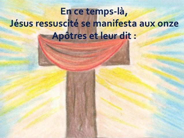 En ce temps-là, Jésus ressuscité se manifesta aux onze Apôtres et leur dit :