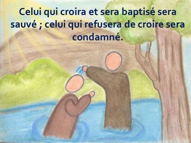 Celui qui croira et sera baptisé sera sauvé ; celui qui refusera de croire sera condamné.