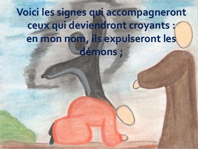 Voici les signes qui accompagneront ceux qui deviendront croyants : en mon nom, ils expulseront les démons ;