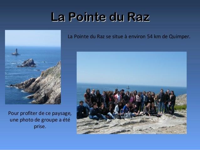 La Pointe du RazLa Pointe du RazLa Pointe du Raz se situe à environ 54 km de Quimper.Pour profiter de ce paysage,une photo...