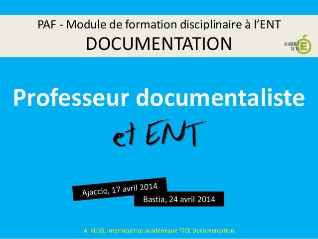 PAF - Module de formation disciplinaire à l'ENT DOCUMENTATION Bastia, 24 avril 2014 A. KUSS, interlocutrice académique TIC...