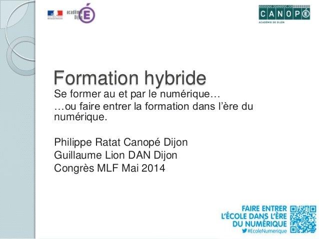 Formation hybride Se former au et par le numérique… …ou faire entrer la formation dans l'ère du numérique. Philippe Ratat ...
