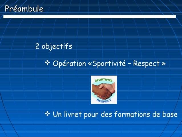 Préambule      2 objectifs             Opération «Sportivité – Respect »             Un livret pour des formations de base