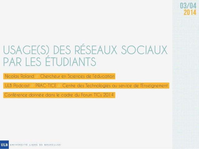 03/04 2014 USAGE(S) DES RÉSEAUX SOCIAUX PAR LES ÉTUDIANTS Nicolas Roland // Chercheur en Sciences de l'éducation Conférenc...