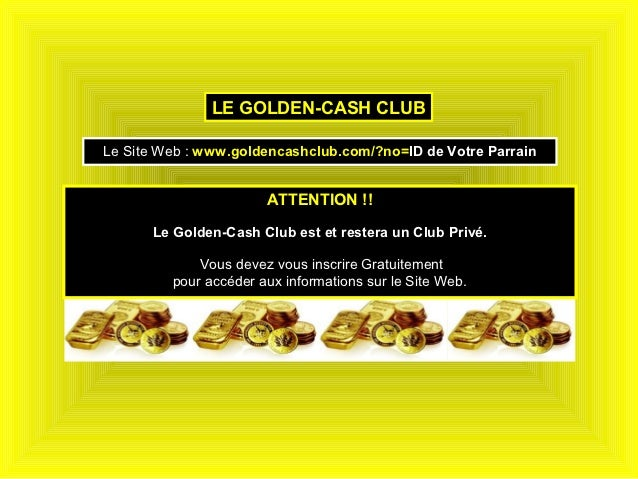 LE GOLDEN-CASH CLUBLe Site Web : www.goldencashclub.com/?no=ID de Votre Parrain                       ATTENTION !!      Le...
