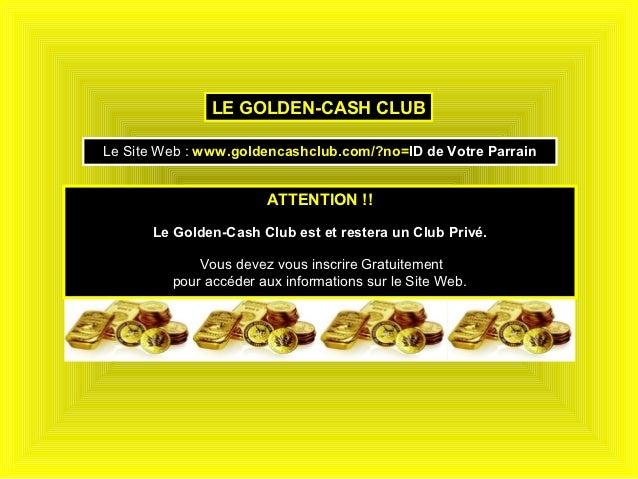 LE GOLDEN-CASH CLUBLe Site Web : www.goldencashclub.com/?no=ID de Votre Parrain                       ATTENTION !!      Le...