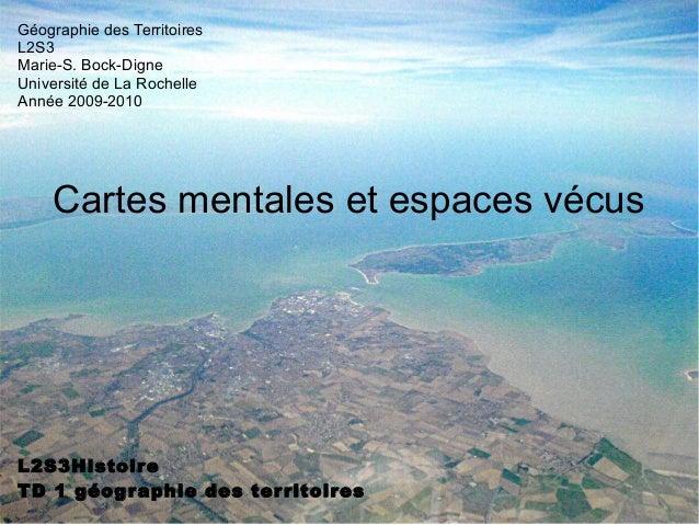 Cartes mentales et espaces vécus L2S3Histoire TD 1 géographie des territoires Géographie des Territoires L2S3 Marie-S. Boc...