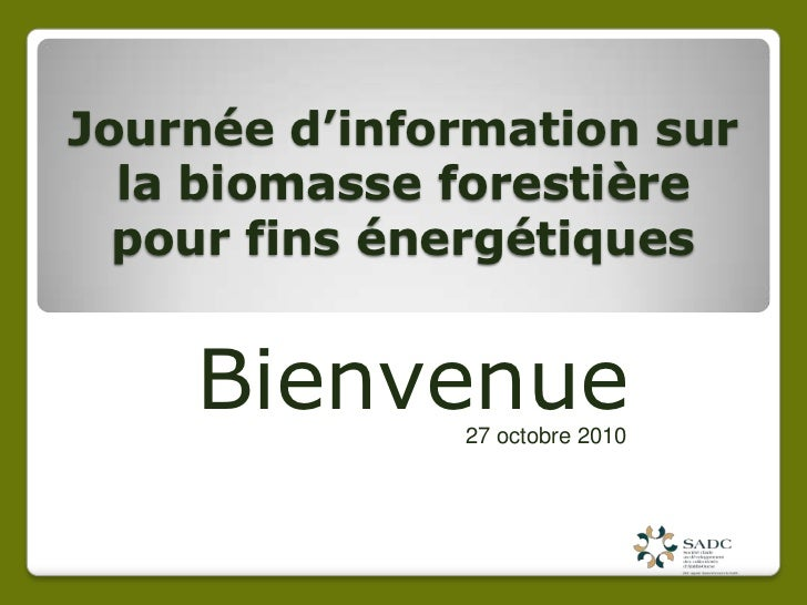 Journéed'informationsur la biomasseforestière pour fins énergétiques<br />Bienvenue <br />27 octobre 2010<br />