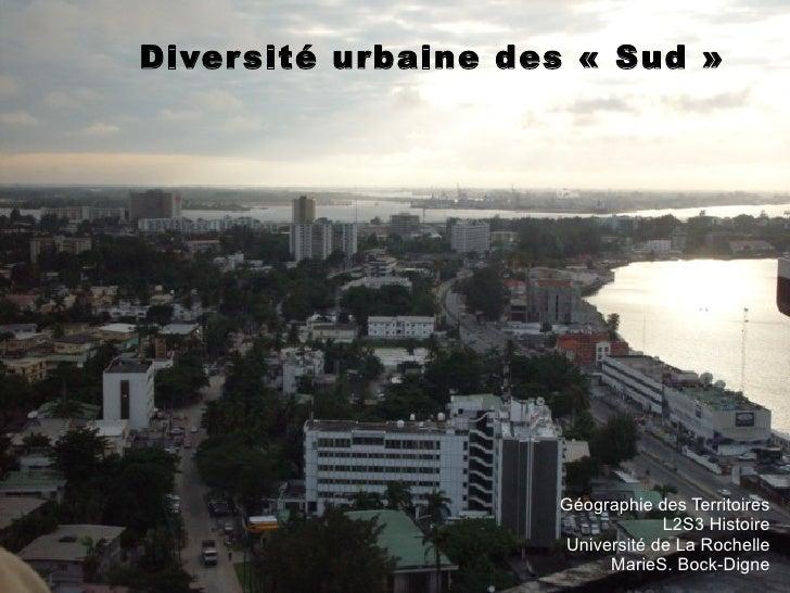 Diversité urbaine des «Sud» Géographie des Territoires L2S3 Histoire Université de La Rochelle MarieS. Bock-Digne