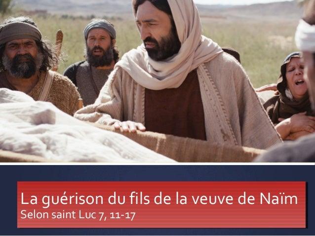 La guérison du fils de la veuve de Naïm Selon saint Luc 7, 11-17 La guérison du fils de la veuve de Naïm Selon saint Luc 7...