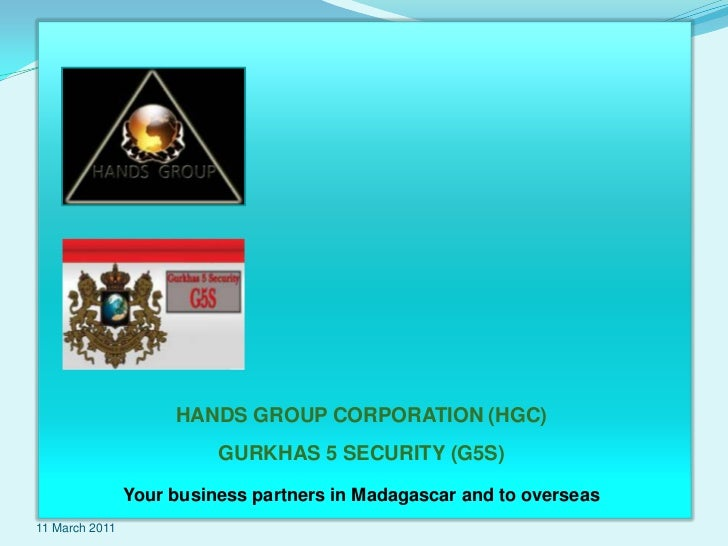 6 November 2010<br />HANDS GROUP CORPORATION (HGC)<br />GURKHAS 5 SECURITY (G5S)<br />Your business partners in Madagascar...