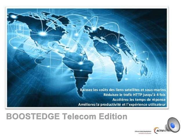Baissez les coûts des liens satellites et sous-marins Réduisez le trafic HTTP jusqu'à 4 fois Accélérez les temps de répons...