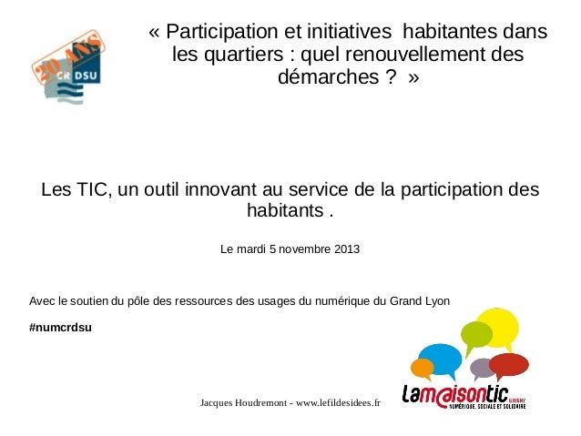 « Participation et initiatives habitantes dans les quartiers : quel renouvellement des démarches ? »  Les TIC, un outil in...