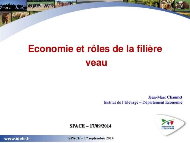 24 avril 2012 GEB – Institut de l'Élevage www.idele.fr SPACE – 17 septembre 2014  1  Economie et rôles de la filière  veau...